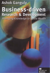 Business Driven Research and Development: Managing Knowledge to Create Wealth Ganguly