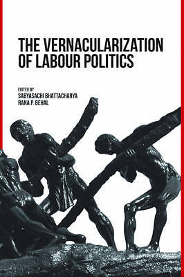 The Vernacularization of Labour Politics by Rana P Behal 9382381821